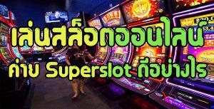 เล่นสล็อตออนไลน์จากทางค่าย superslot ดีอย่างไร